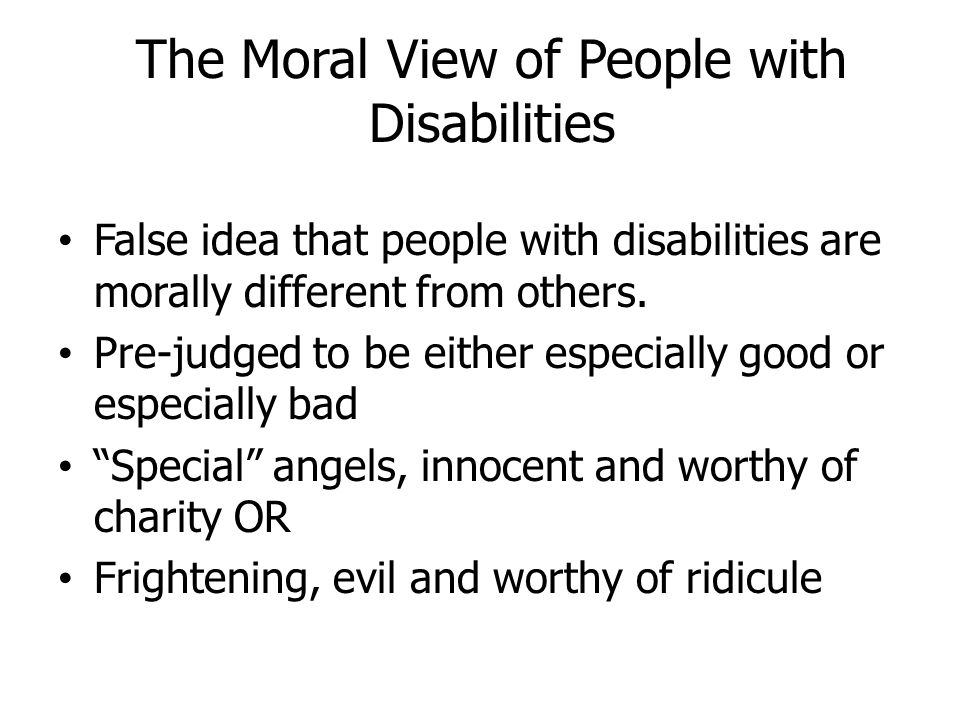 The Medical View of People with Disabilities False belief that people with disabilities are broken and need to be fixed by experts Stereotyped as a medical condition in the body Labeled as sick, as patients, as clients Harmful attitude—experts know best and make decisions for the person