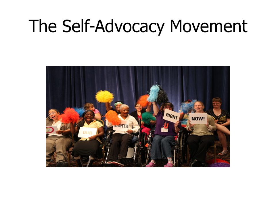 Self-Advocacy: A Timeless Idea People have been practicing self- advocacy—fighting for their rights and speaking up for what they want and need—since the beginning of time, but only in the late 20 th century did they begin to organize and rally within official groups.