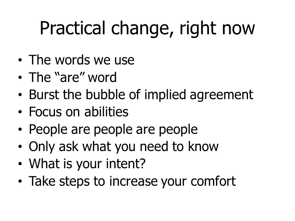 Practical Change, now and later Be honest with self and others Intersections (violence, culture, LGBT…) Respecting individuals Changing systems Always remember who the expert is Do what you can to stop oppression and segregation