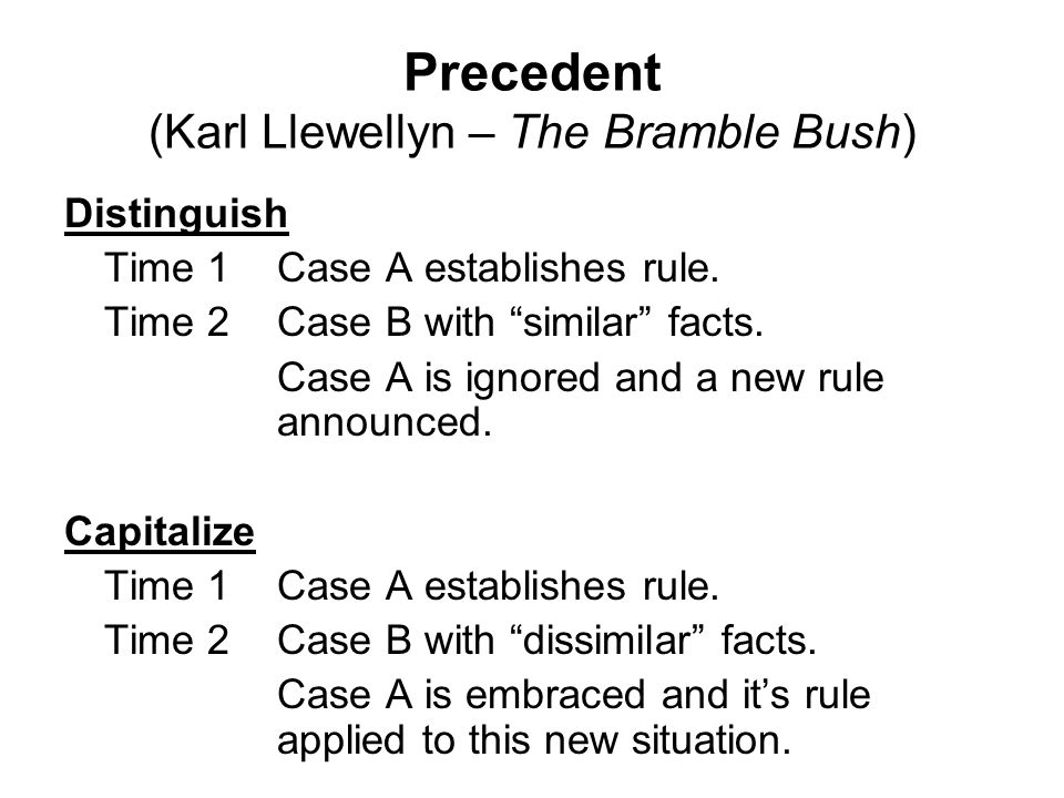 Precedent (Karl Llewellyn – The Bramble Bush) In any case precedents can be used by the attorneys strictly or loosely: Your Honor, We believe State vs.