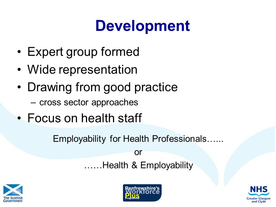 Health & Employability AIM To raise awareness of the links between health and employability and explore with healthcare staff ways to consider incorporating this into practice for the benefit of their patients / clients –Promotes concept –Half day –Participatory learning –KSF