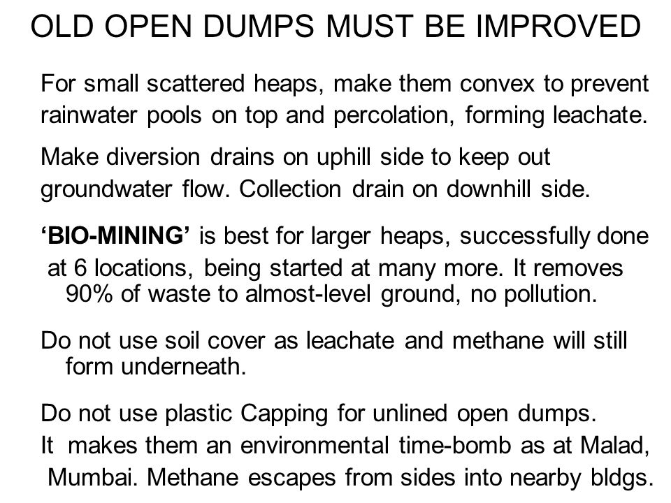 HOW TO BIO-MINE OLD OPEN DUMPS 30-cm layers of waste are loosened and shaved off the top of old open dumps Bulky waste is hand-picked and sold or land-filled Composting bio-culture is sprayed on this, along with odour-control bio-cultures if required Then it is moistened & shaped into normal 2m high aerobic windrows, and turned weekly, 4 times.
