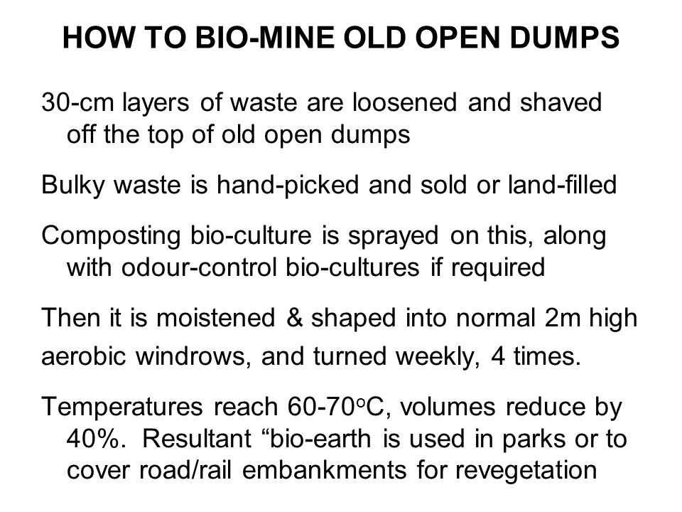 BENEFITS of GARBAGE BIO-MINING: RECYCLING OF LAND SPACE Clear old dumpsites rapidly to almost ground level and reuse for waste stabilising or as landfills for stabilised or inert wastes.