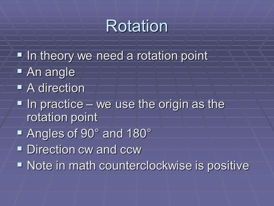 Rotation Formula Formula r (0, v ) r (0, v ) Rotation Origin Angle & Direction Rotation Origin Angle & Direction r (0, -90°) means a rotation about the origin 90° clockwise r (0, -90°) means a rotation about the origin 90° clockwise (x,y) (y, -x) (x,y) (y, -x) When x becomes -x it changes sign.