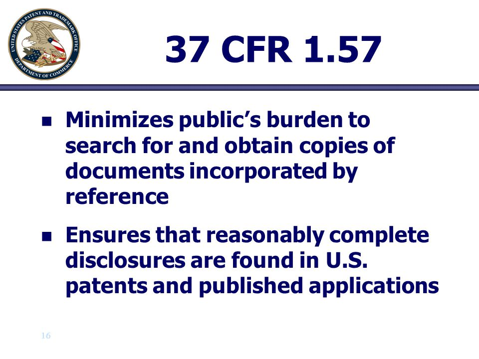17 37 CFR 1.57 (b) n n An incorporation by reference must : (1) (1) Express a clear intent to incorporate by reference by using the root words incorporat(e) and reference (e.g., incorporate by reference ) and (2) (2) Clearly identify the referenced patent, application or publication