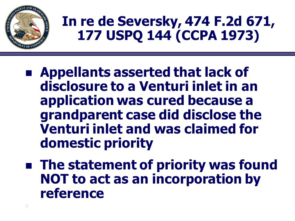8 8 In re de Seversky, 474 F.2d 671, 177 USPQ 144 (CCPA 1973) n n the incorporation by reference in an application of matter elsewhere written down (not necessarily in a patent application), for economy, amplification, or clarity of exposition, by means of an incorporating statement clearly identifying the subject matter which is incorporated and where it is to be found