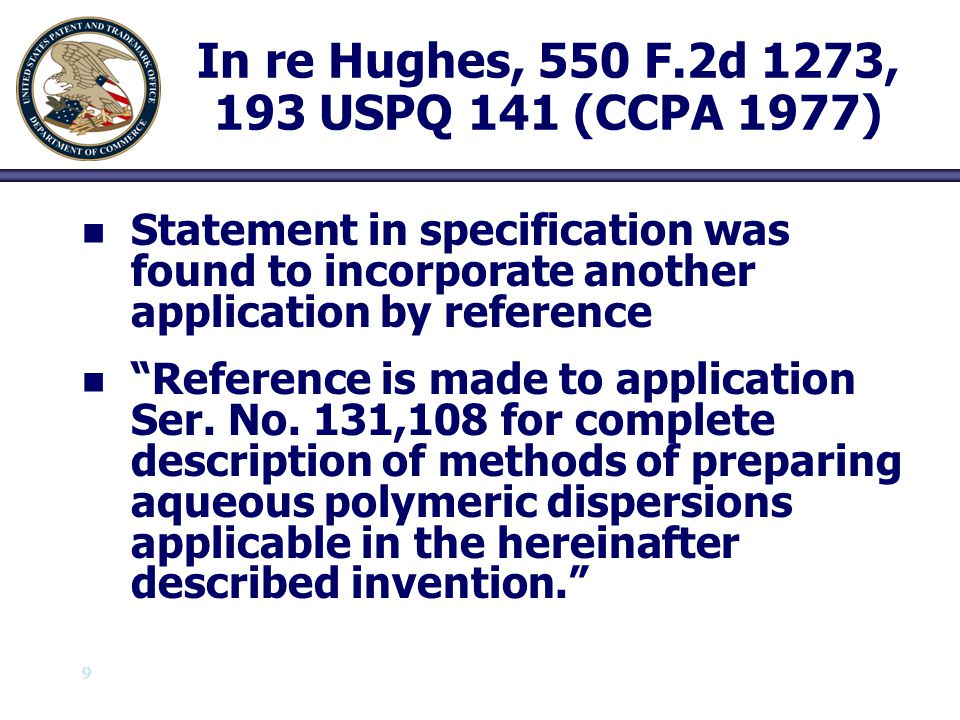 10 In re Voss, 557 F.2d 812, 194 USPQ 267 (CCPA 1977) n n Similar statement in the specification also found to be an effective incorporation by reference n n Reference is made to United States Patent...