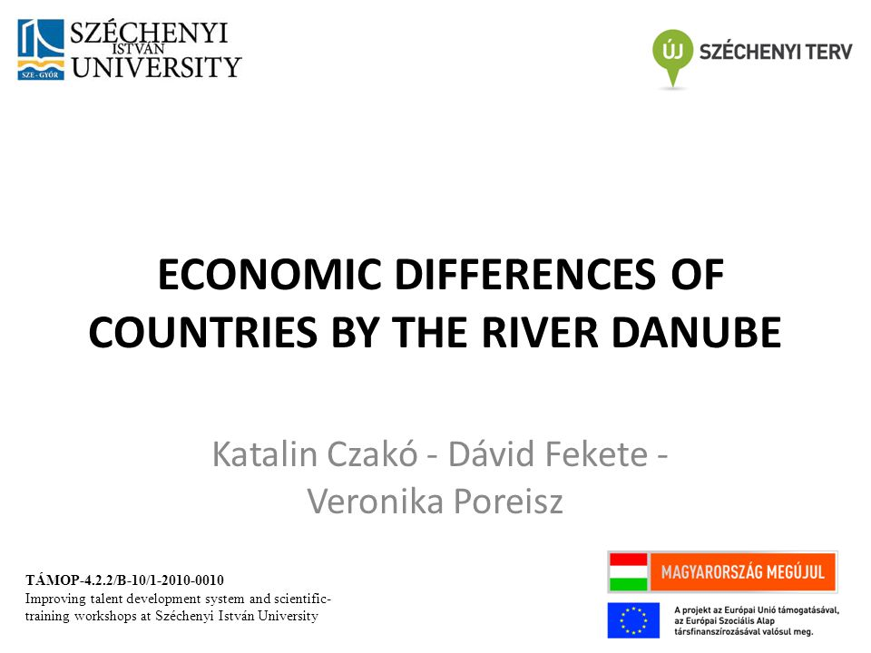 Introduction of the investigated countries Danube Strategie Economic differences – GDP per capita – Unemployment rate – High education Summary TÁMOP-4.2.2/B-10/1-2010-0010 Improving talent development system and scientific- training workshops at Széchenyi István University