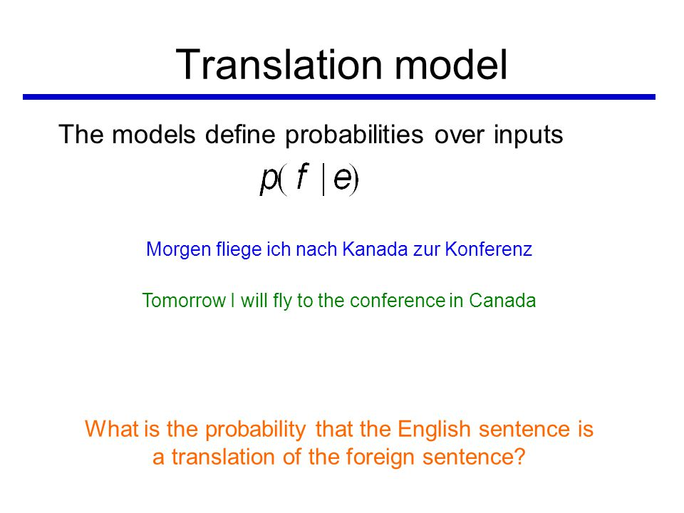 Translation model The models define probabilities over inputs Morgenfliegeichnach Kanadazur Konferenz TomorrowIwill flyto the conferenceIn Canada What is the probability of a foreign word being translated as a particular English word.
