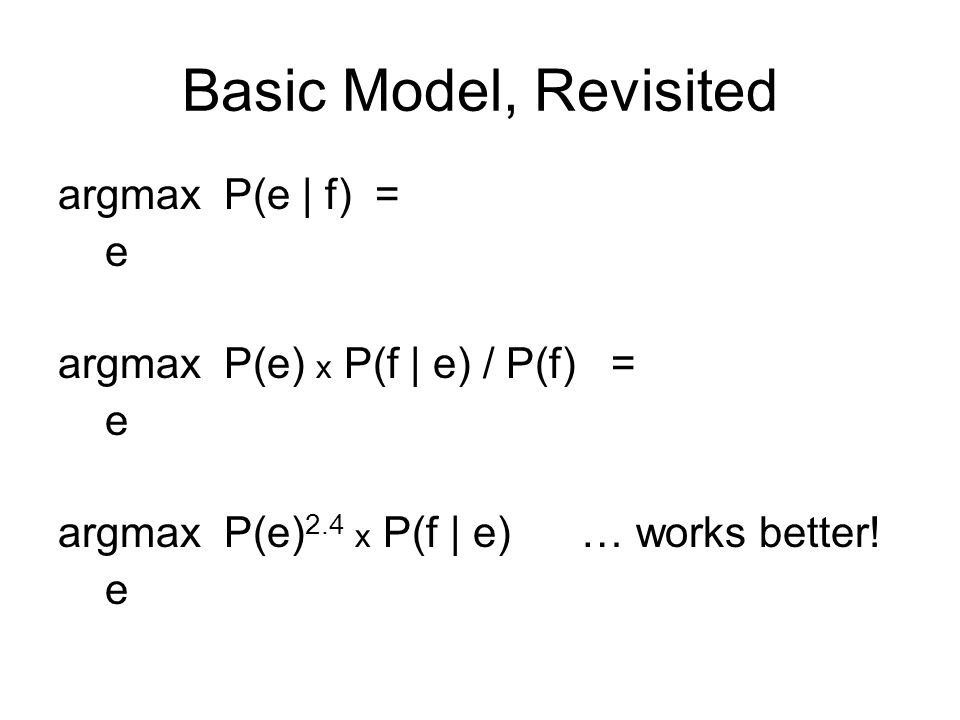 Basic Model, Revisited argmax P(e | f) = e argmax P(e) x P(f | e) / P(f) e argmax P(e) 2.4 x P(f | e) x length(e) 1.1 e Rewards longer hypotheses, since these are unfairly punished by P(e)