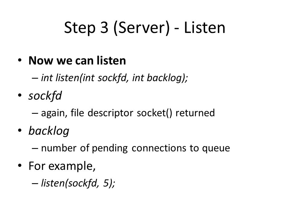 Step 4 (Server) - Accept Server must explicitly accept incoming connections – int accept(int sockfd, struct sockaddr *addr, socklen_t *addrlen) sockfd – again...