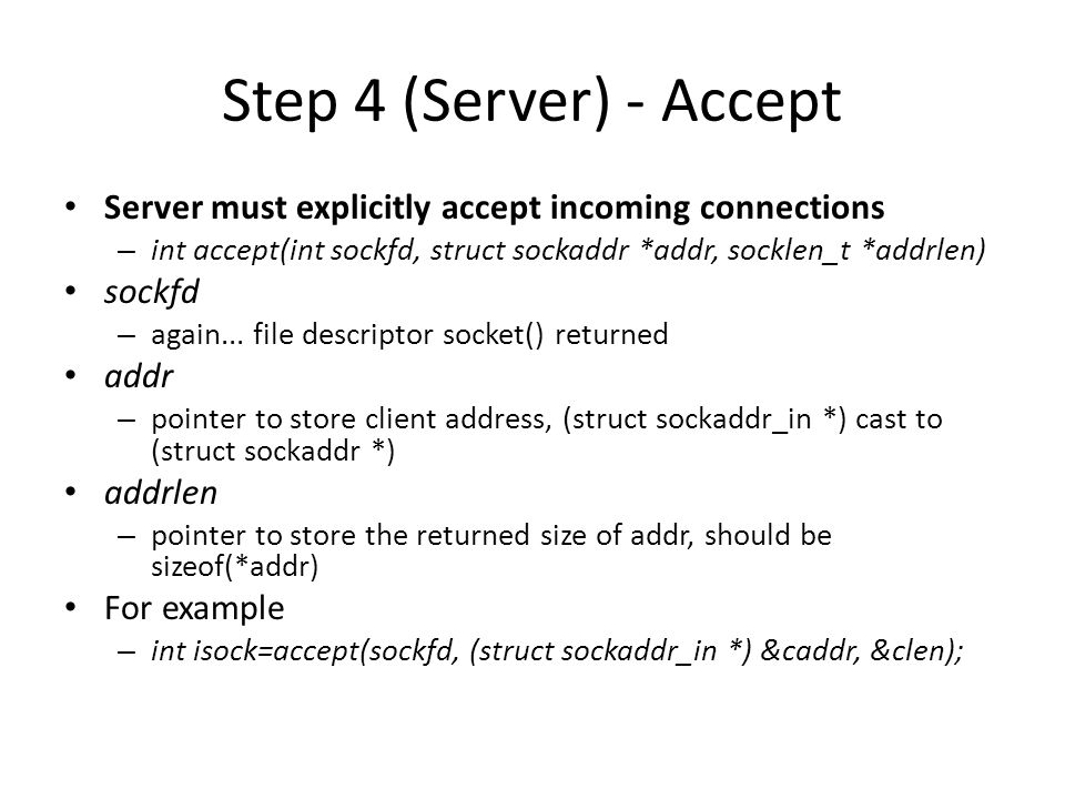 Put Server Together struct sockaddr_in saddr, caddr; int sockfd, clen, isock; unsigned short port = 80; if((sockfd=socket(AF_INET, SOCK_STREAM, 0) < 0) {// from back a couple slides printf(Error creating socket\n);...