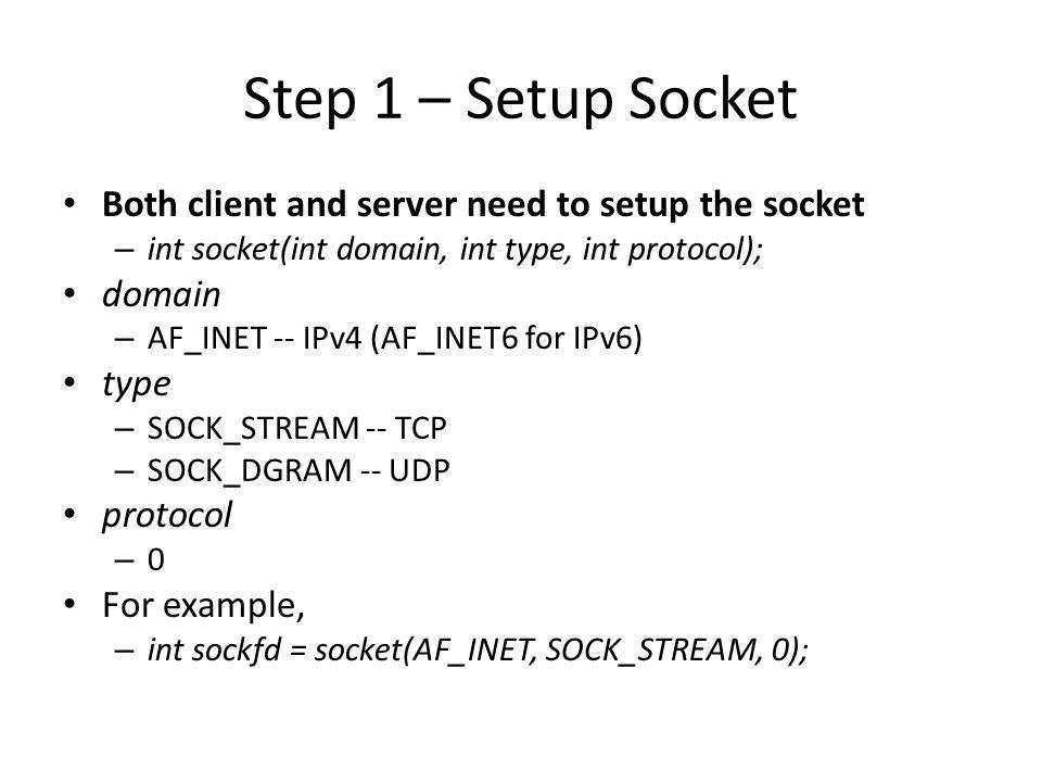 Step 2 (Server) - Binding Only server need to bind – int bind(int sockfd, const struct sockaddr *my_addr, socklen_t addrlen); sockfd – file descriptor socket() returned my_addr – struct sockaddr_in for IPv4 – cast (struct sockaddr_in*) to (struct sockaddr*) struct sockaddr_in { short sin_family; // e.g.