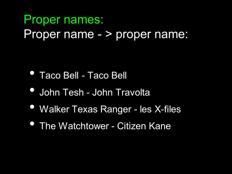 Proper names: Proper name - > explanation: Starbucks Town - une petite ville Neiman Marcus - ma boutique préférée