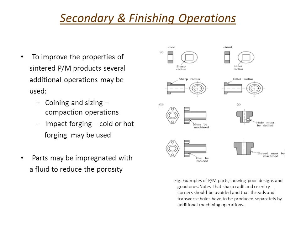 Secondary & Finishing Operations Infiltration – metal infiltrates the pores of a sintered part to produce a stronger part and produces a pore free part Other finishing operations – Heat treating – Machining – Grinding – Plating