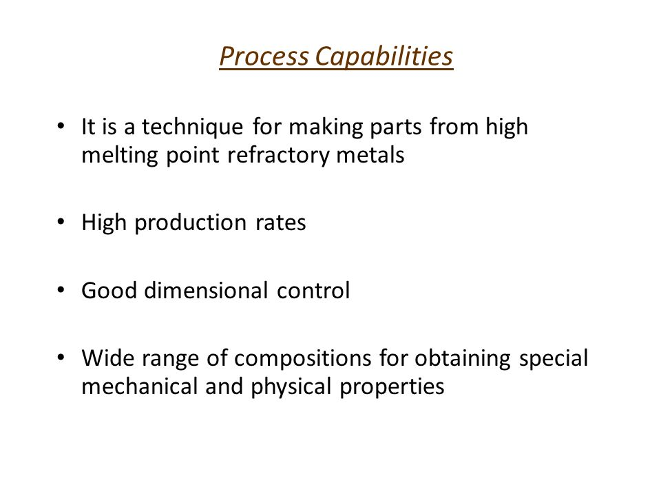 Process Capabilities Limitations – High cost – Tooling cost for short production runs – Limitations on part size and shape – Mechanical properties of the part Strength Ductility