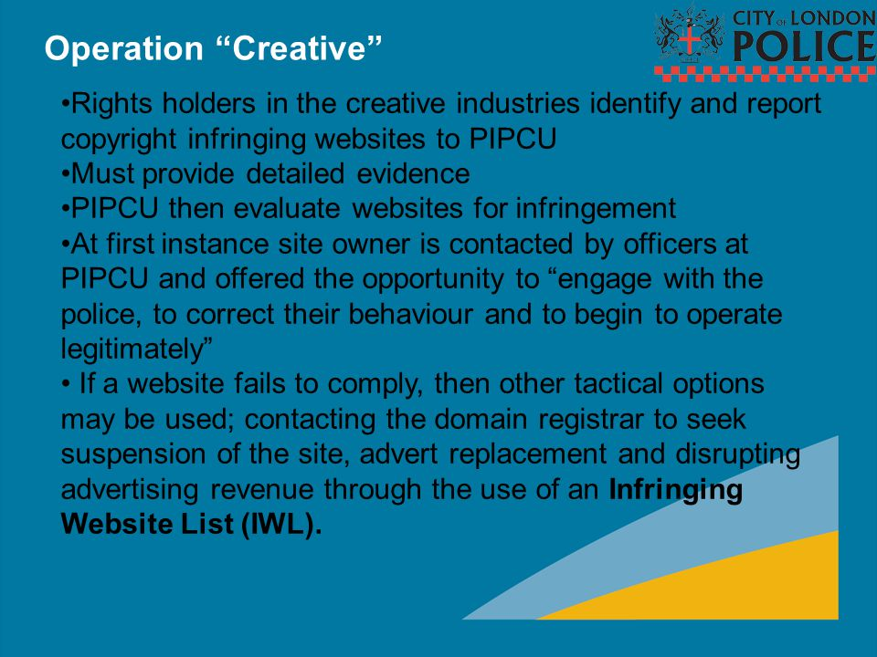 Infringing Website List (IWL) The IWL is an online portal containing an up-to-date list of copyright infringing sites, identified and evidenced by the creative industries and verified by the City of London Police unit.