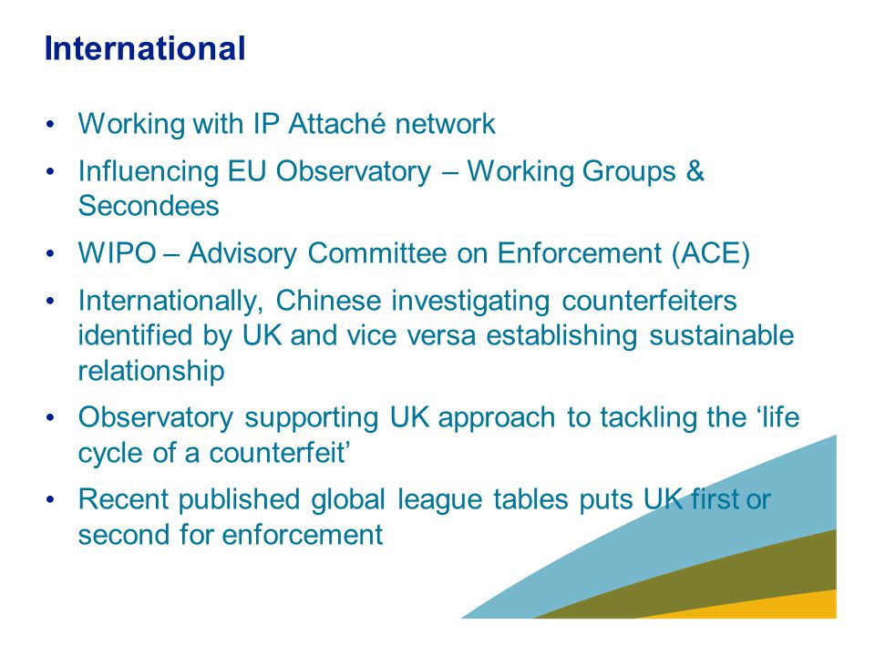 Challenges going forward Designs infringement – new criminal offence Training for Trading Standards and industry (DCATS) Trading Standards budgets Threat from Organised Crime Groups Sustainablitly of PIPCU Build on International IP Enforcement Summit Transition of IPO website to gov.uk
