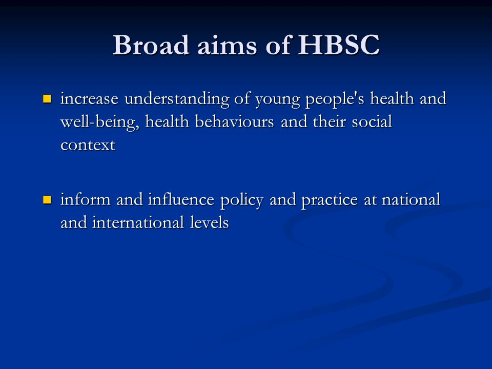 HBSC objectives initiate and sustain national and international research on young people's health initiate and sustain national and international research on young people's health contribute to theoretical and methodological development as well as empirical evidence contribute to theoretical and methodological development as well as empirical evidence establish and strengthen a multi-disciplinary international network of experts establish and strengthen a multi-disciplinary international network of experts disseminate findings to relevant audiences disseminate findings to relevant audiences