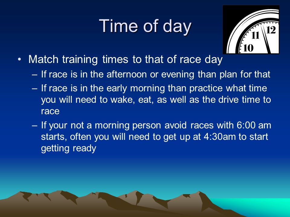 Know your race Familiarize yourself with the course –If course is hilly than train on hills –If course is flat than train on flats –If it's a trail race then train on trails Familiarize yourself with the weather you will encounter on race day –Running in the heat.