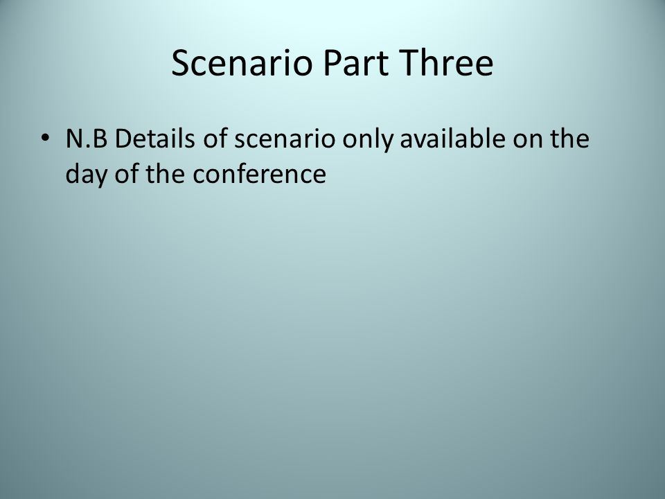 Scenario Part Four N.B Details of scenario only available on the day of the conference