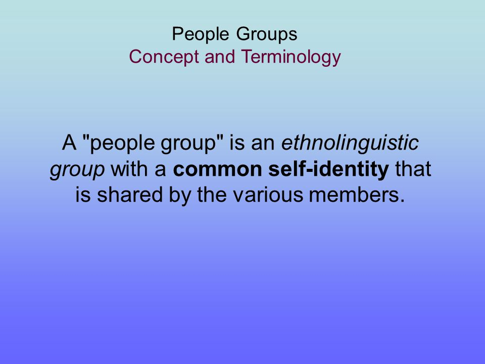 A People Group People = Ethno-Linguistic Group (ELG) E  o  – E  ethnos - ethne  nation / tribe / people / clan People who have a common self-identity, shared history and culture, common language