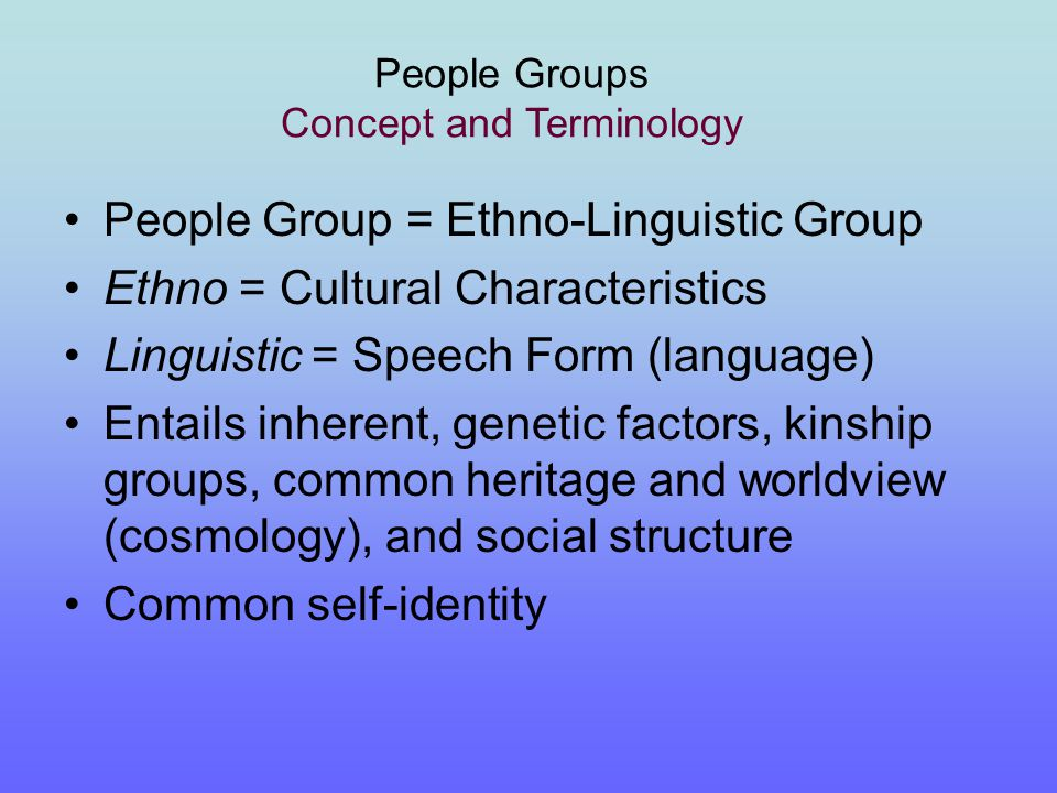 A common history, customs, family and clan identities People Groups Concept and Terminology Usually a common self-name and a sense of common identity of individuals identified with the group.