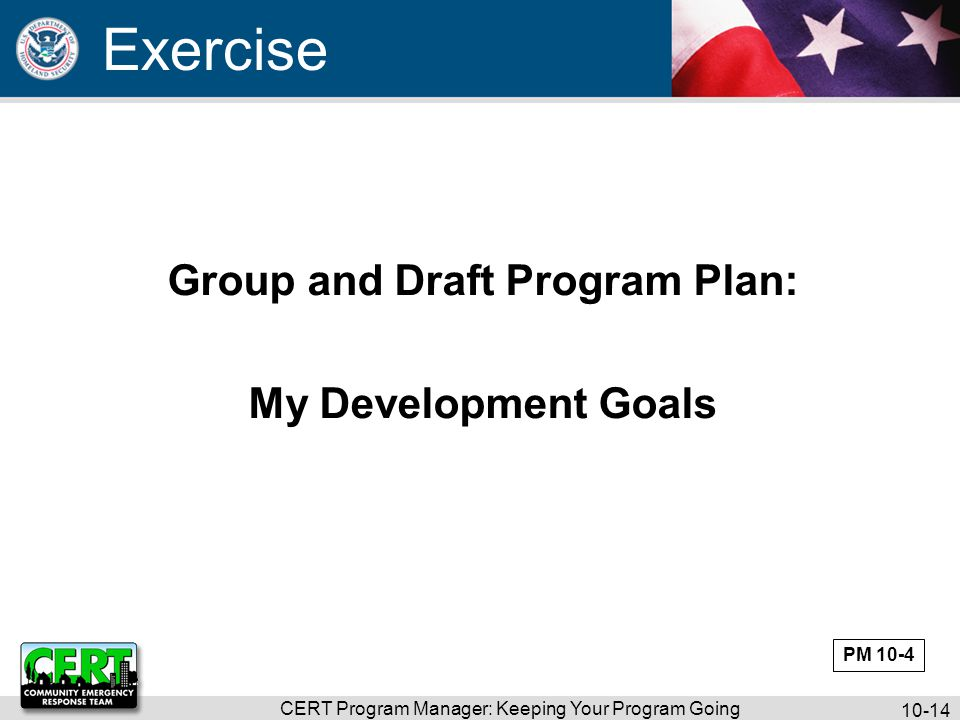 CERT Program Manager: Keeping Your Program Going 10-15 Keeping Program Alive More than just CERT Basic Training Program may have many activities Program Manager may be responsible for most of them PM 10-5