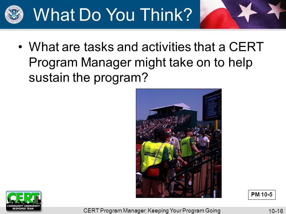 CERT Program Manager: Keeping Your Program Going 10-17 Five Critical Elements Volunteers are retained Skills are sharpened Teams respond appropriately Program is administered capably There is external program support PM 10-5