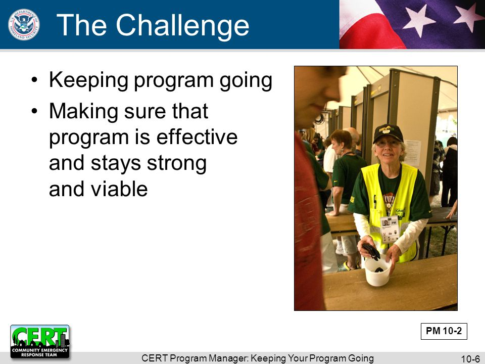 CERT Program Manager: Keeping Your Program Going 10-7 Important Info to Know How to manage volunteers How to accommodate all volunteers How to promote program to community, media, elected officials, potential sponsors, etc.