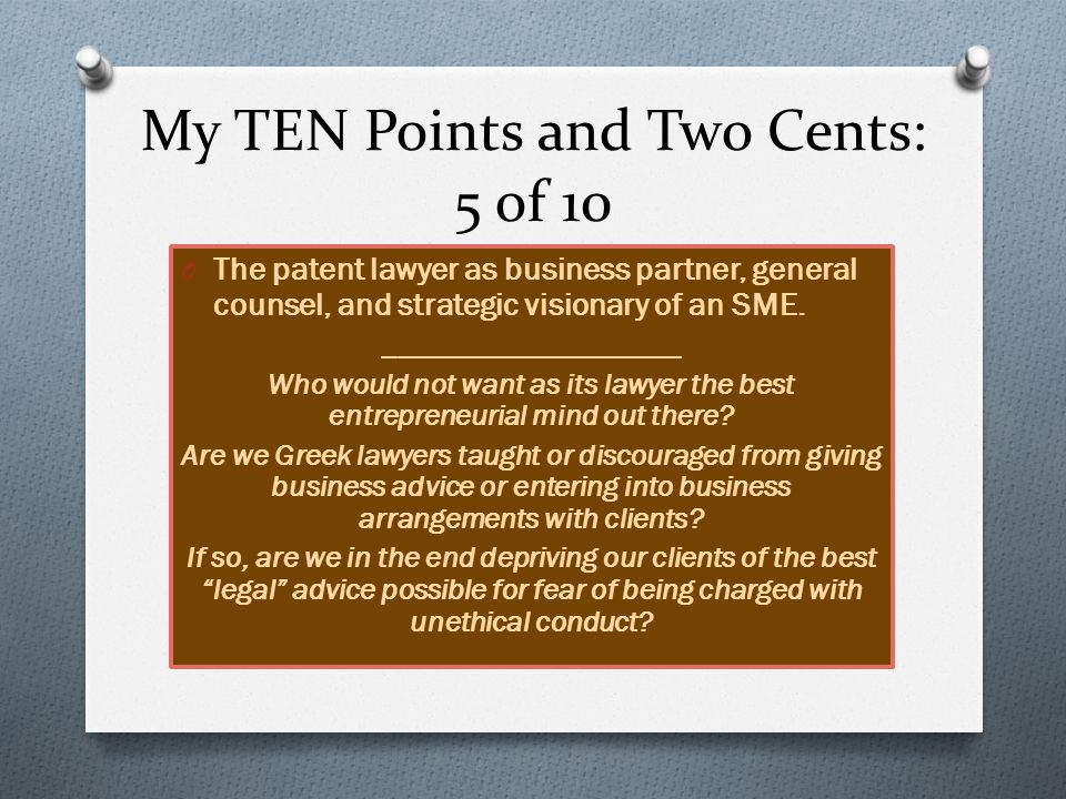 My TEN Points and Two Cents: 6 of 10 IP Management & Strategy Considerations for Inventors and SMEs _________ The most important business function of the patent lawyer is to help client balance high costs of securing patent protection in the face of : O (a) a lack of access to start-up capital; O (b) difficulty in securing access to non-Greek markets; O (c) lack of access to experienced business developers, technology –focused commercial lawyers, and other professionals; and O (d) high risk of failure associated with founders who are launching a business for the first time.