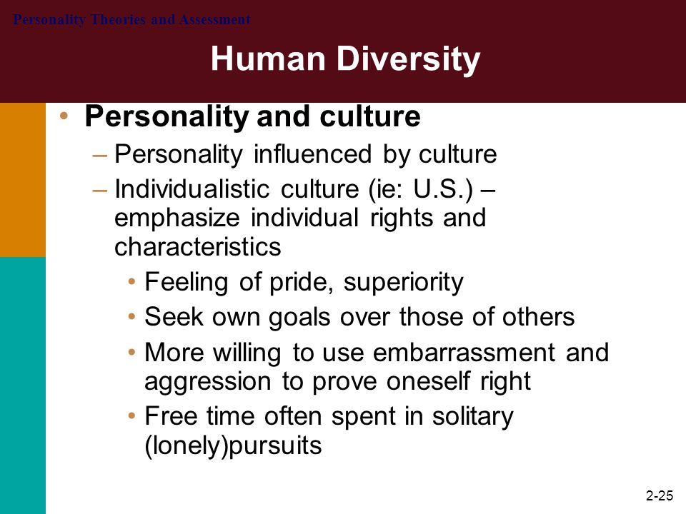2-26 Human Diversity Personality and culture –Collective cultures (ie: Japan, China, India) – emphasize individual in terms of rights, duties, and expectations as member of a group –Leisure time more often spent with family –Less aggressive in conflict; say things to avoid embarrassment of others –Characterized as having close ties, respectful, and friendly