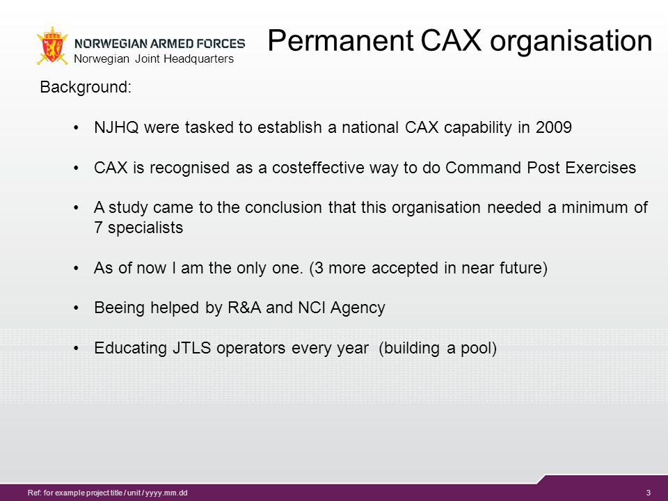 4 Norwegian Joint Headquarters Ref: for example project title / unit / yyyy.mm.dd CAX in support of CPX JTLS & JEMM as CAX tools Stimulation of live C2 systems Integrated part of EXCON Partners Advantages of CAX