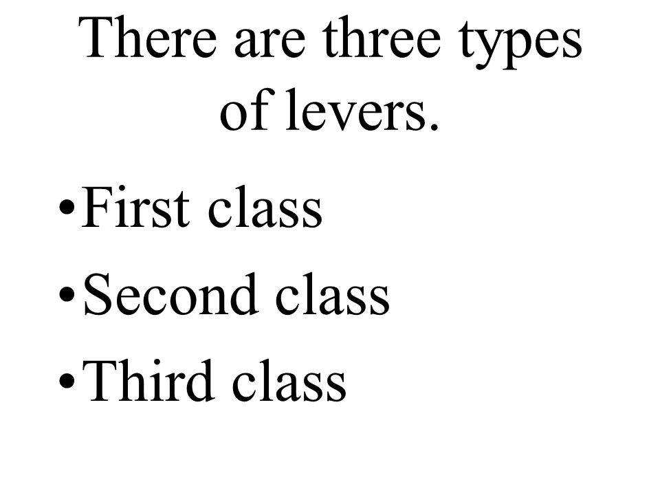 A first class lever is like a teeter-totter or seesaw.