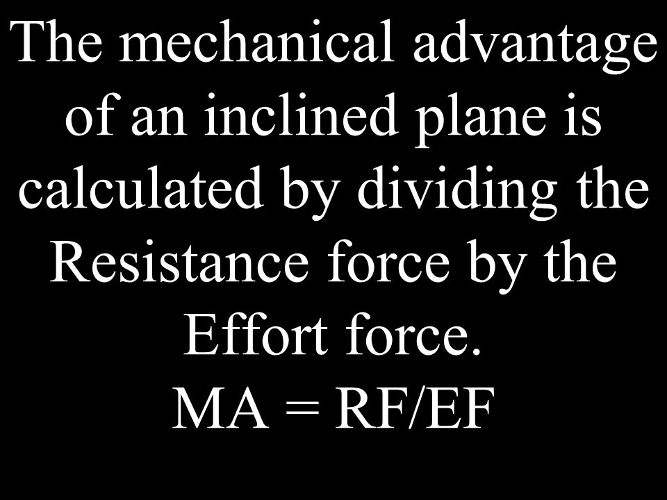 The ideal mechanical advantage of an inclined plane is calculated by dividing the Effort distance by the Resistance distance.