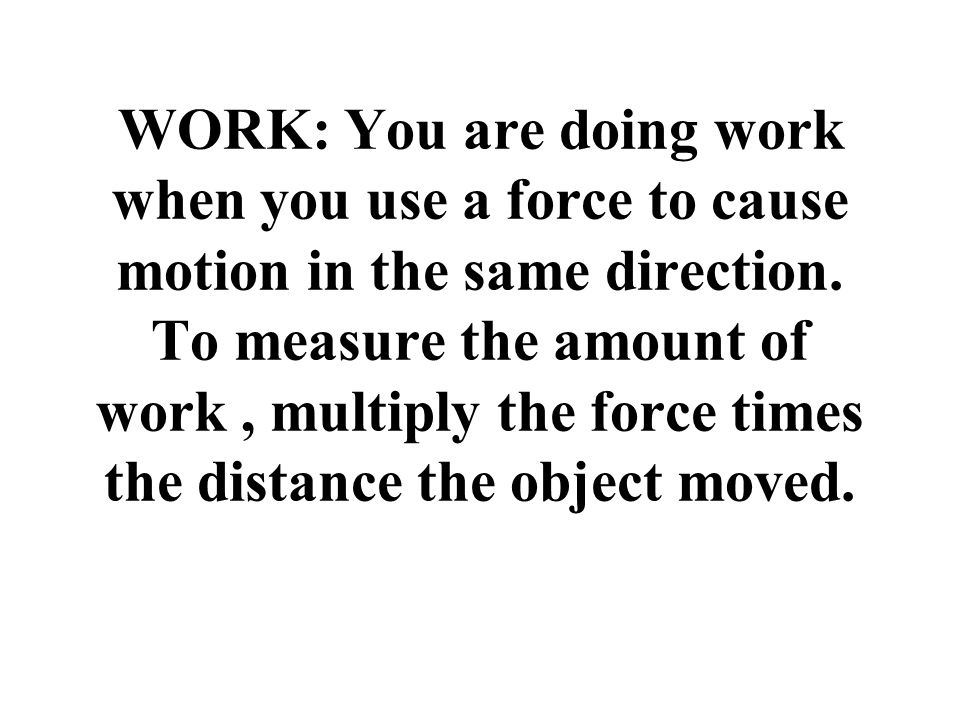 Work = F x D (work= force x distance the object moved) W F*D