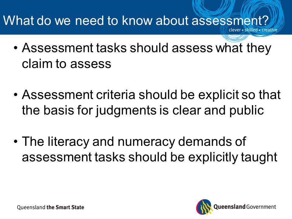 Judgments should be based on a range of evidence (formal and informal) It should provide students with opportunities to demonstrate the extent of learning Assessment should inform planning, teaching and reporting What do we need to know about assessment?