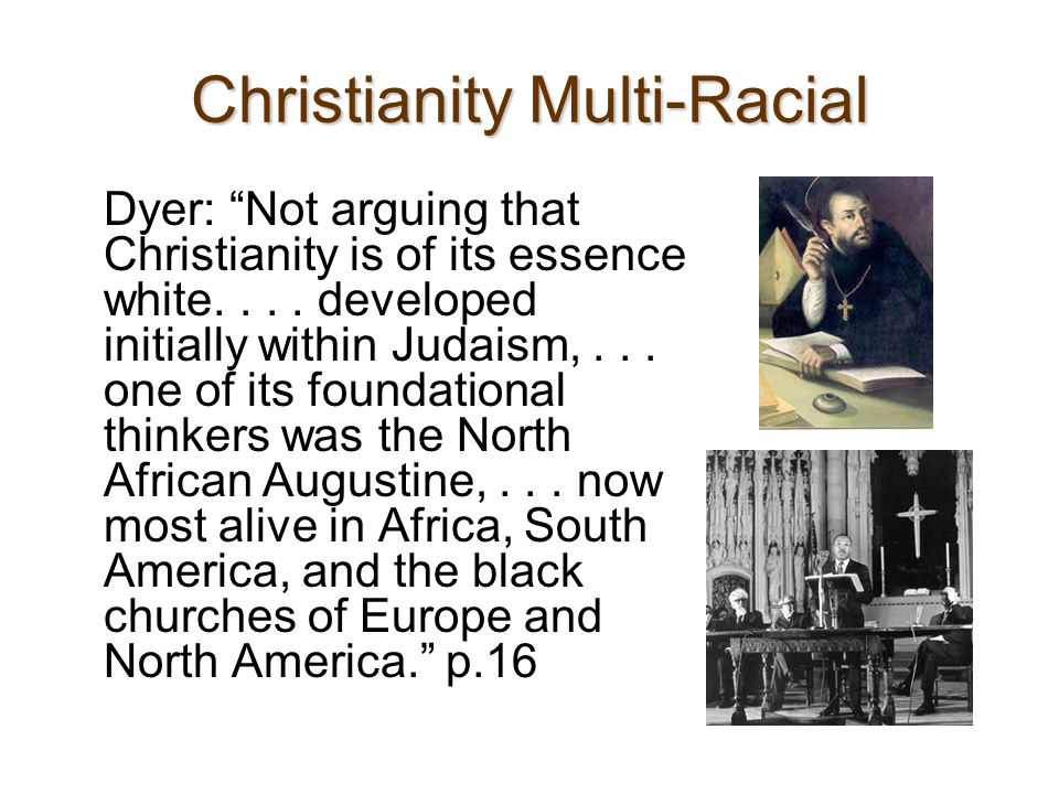 Yet Christianity Helped Define White Superiority Became a world religion from basis in Europe via Crusades Christian Iconography White Embodiment: -Christian idea all people have physical bodies -But White Christians historically assume they have spirit--an intangible advantage