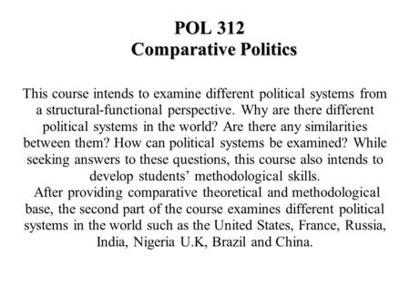 POL 312 Comparative Politics This course intends to examine different political systems from a structural-functional perspective. Why are there different.