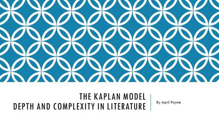 THE KAPLAN MODEL DEPTH AND COMPLEXITY IN LITERATURE By April Payne.
