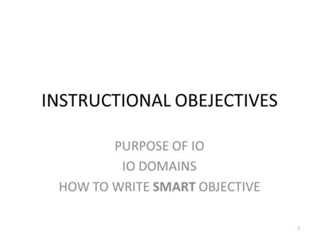INSTRUCTIONAL OBEJECTIVES PURPOSE OF IO IO DOMAINS HOW TO WRITE SMART OBJECTIVE 1.