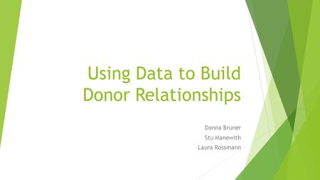 Using Data to Build Donor Relationships Donna Bruner Stu Manewith Laura Rossmann.
