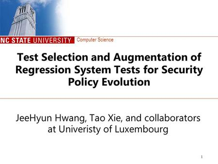 Computer Science 1 Test Selection and Augmentation of Regression System Tests for Security Policy Evolution JeeHyun Hwang, Tao Xie, and collaborators at.
