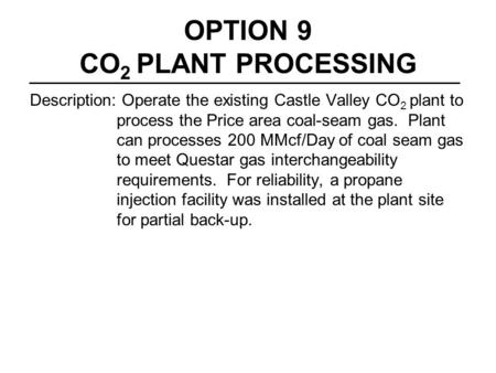 OPTION 9 CO 2 PLANT PROCESSING Description: Operate the existing Castle Valley CO 2 plant to process the Price area coal-seam gas. Plant can processes.