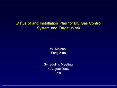 Status of and Installation Plan for DC Gas Control System and Target Work Scheduling Meeting 4 August 2006 PSI W. Molzon, Feng Xiao.