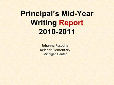 Principal's Mid-Year Writing Report 2010-2011 Johanna Pscodna Keicher Elementary Michigan Center.