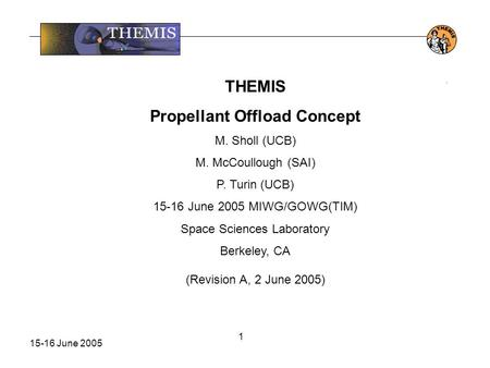 15-16 June 2005 1. THEMIS Propellant Offload Concept M. Sholl (UCB) M. McCoullough (SAI) P. Turin (UCB) 15-16 June 2005 MIWG/GOWG(TIM) Space Sciences Laboratory.