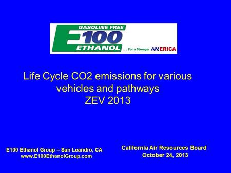Life Cycle CO2 emissions for various vehicles and pathways ZEV 2013 E100 Ethanol Group – San Leandro, CA www.E100EthanolGroup.com California Air Resources.