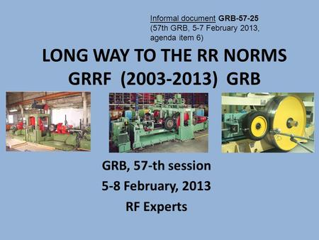 GRB, 57-th session 5-8 February, 2013 RF Experts LONG WAY TO THE RR NORMS GRRF (2003-2013) GRB Informal document GRB-57-25 (57th GRB, 5-7 February 2013,