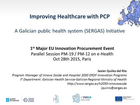 Improving Healthcare with PCP A Galician public health system (SERGAS) Initiative Javier Quiles del Río Program Manager of Innova Saúde and Hospital 2050.
